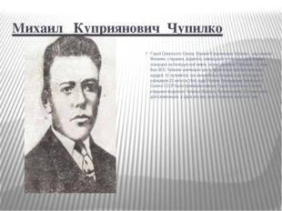 Михаил Куприянович Чупилко Герой Советского Союза Михаил Куприянович Чупилк