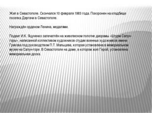 Жил в Севастополе. Скончался 10 февраля 1983 года. Похоронен на кладбище посе