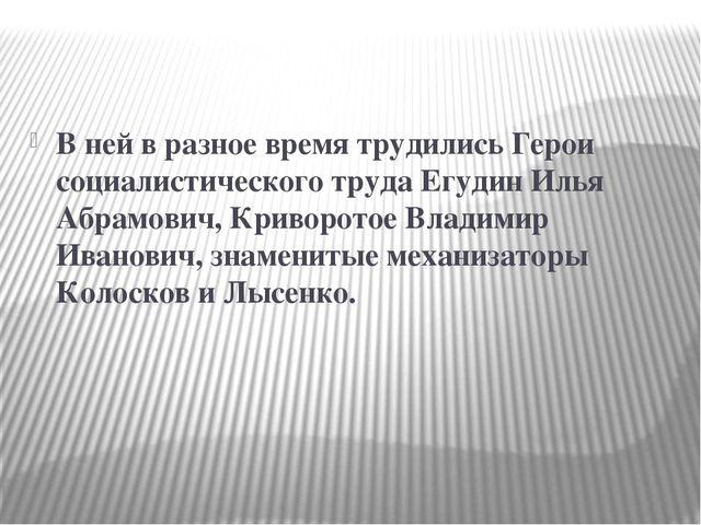 В ней в разное время трудились Герои социалистического труда Егудин Илья Абр...