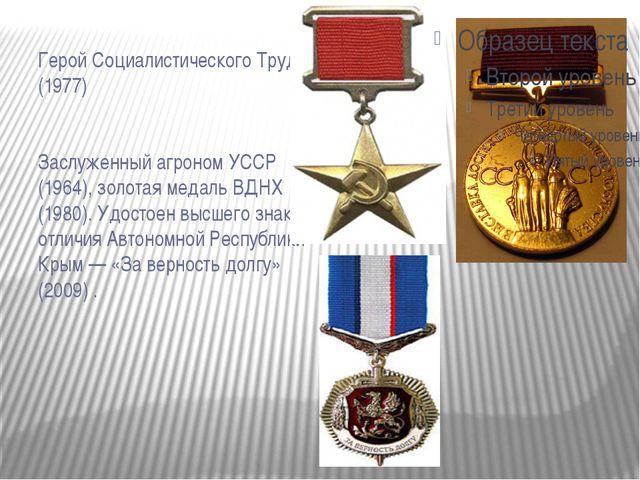 Герой Социалистического Труда (1977)  Заслуженный агроном УССР (1964), золо...