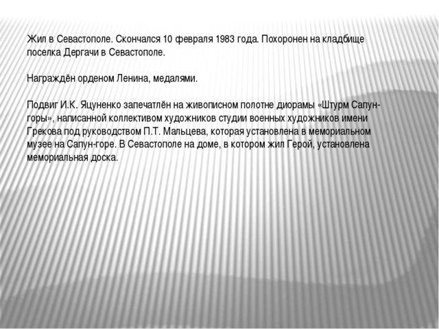 Жил в Севастополе. Скончался 10 февраля 1983 года. Похоронен на кладбище посе...