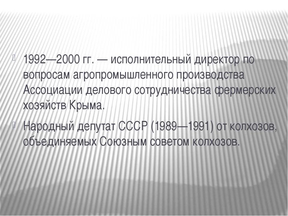 1992—2000 гг. — исполнительный директор по вопросам агропромышленного произв...