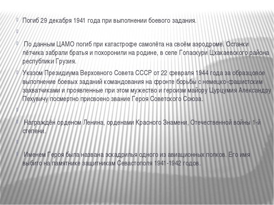 Погиб 29 декабря 1941 года при выполнении боевого задания.  По данным ЦАМО п...