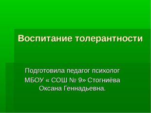 Воспитание толерантности Подготовила педагог психолог МБОУ « СОШ № 9» Стогниё