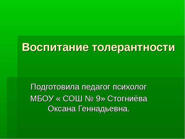 Воспитание толерантности Подготовила педагог психолог МБОУ « СОШ № 9» Стогниё...