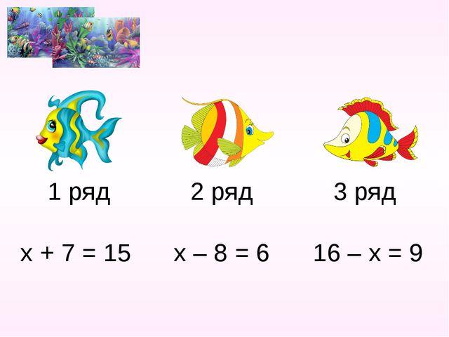 1 ряд 2 ряд 3 ряд х + 7 = 15 х – 8 = 6 16 – х = 9