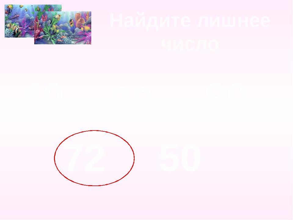 Найдите лишнее число 40 80 90 72 50