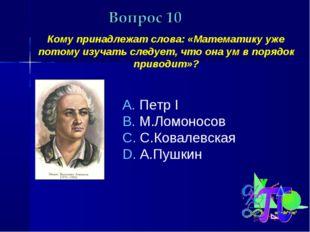 Кому принадлежат слова: «Математику уже потому изучать следует, что она ум в