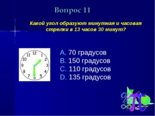 Какой угол образуют минутная и часовая стрелки в 13 часов 30 минут? 70 граду