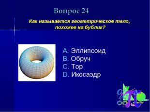 Как называется геометрическое тело, похожее на бублик? Эллипсоид Обруч Тор И