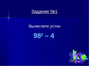 Задание №1 Вычислите устно 982 – 4