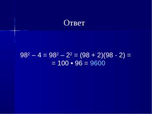 982 – 4 = 982 – 22 = (98 + 2)(98 - 2) = = 100 • 96 = 9600 Ответ