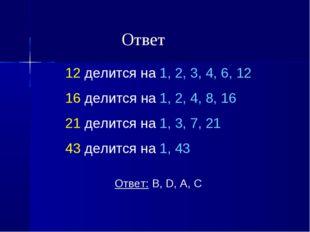 12 делится на 1, 2, 3, 4, 6, 12 16 делится на 1, 2, 4, 8, 16 21 делится на 1,