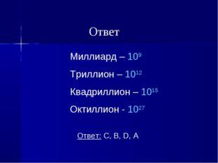 Миллиард – 109 Триллион – 1012 Квадриллион – 1015 Октиллион - 1027 Ответ: C,