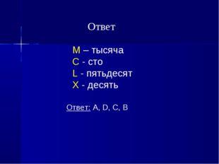 M – тысяча C - сто L - пятьдесят X - десять Ответ: A, D, C, B Ответ