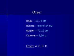 Пядь – 17,78 см Локоть – около 54 см Аршин – 71,12 см Сажень – 2,16 м Ответ:
