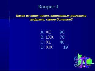 Какое из этих чисел, записанных римскими цифрами, самое большое? XC LXX XL X