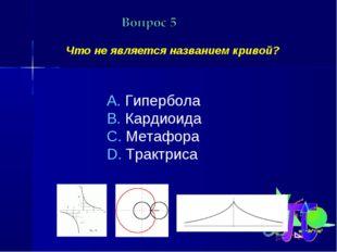 Что не является названием кривой? Гипербола Кардиоида Метафора Трактриса