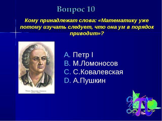 Кому принадлежат слова: «Математику уже потому изучать следует, что она ум в...
