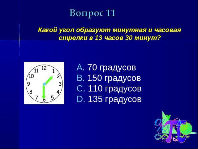 Какой угол образуют минутная и часовая стрелки в 13 часов 30 минут? 70 граду...