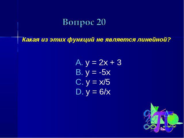 Какая из этих функций не является линейной? у = 2х + 3 у = -5х у = х/5 у = 6/х