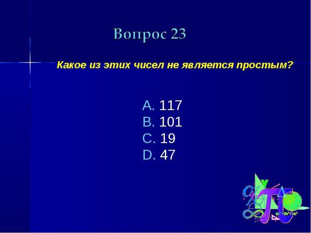 Какое из этих чисел не является простым? 117 101 19 47