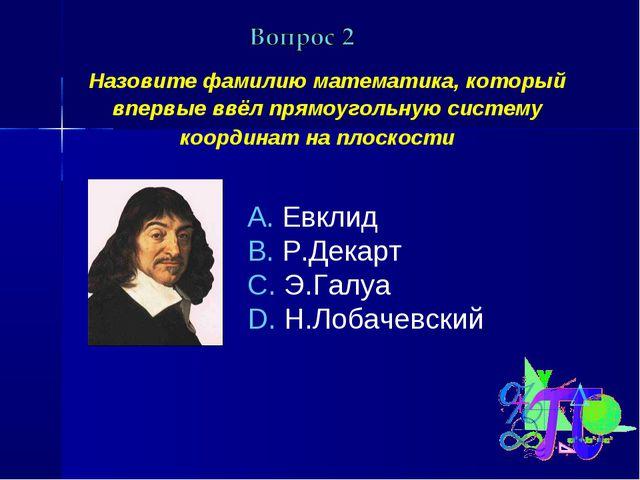 Назовите фамилию математика, который впервые ввёл прямоугольную систему коор...