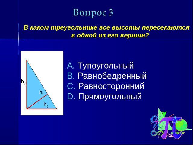 В каком треугольнике все высоты пересекаются в одной из его вершин? Тупоуголь...