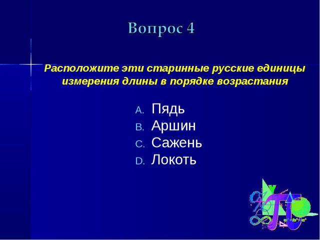 Расположите эти старинные русские единицы измерения длины в порядке возраста...