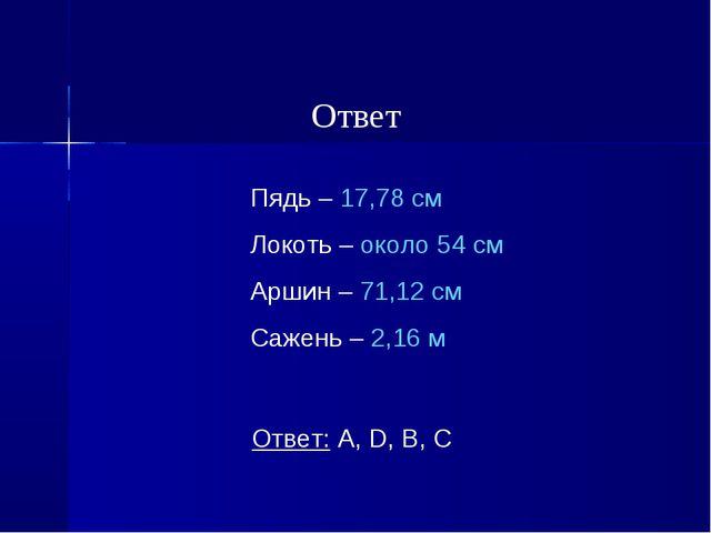 Пядь – 17,78 см Локоть – около 54 см Аршин – 71,12 см Сажень – 2,16 м Ответ:...