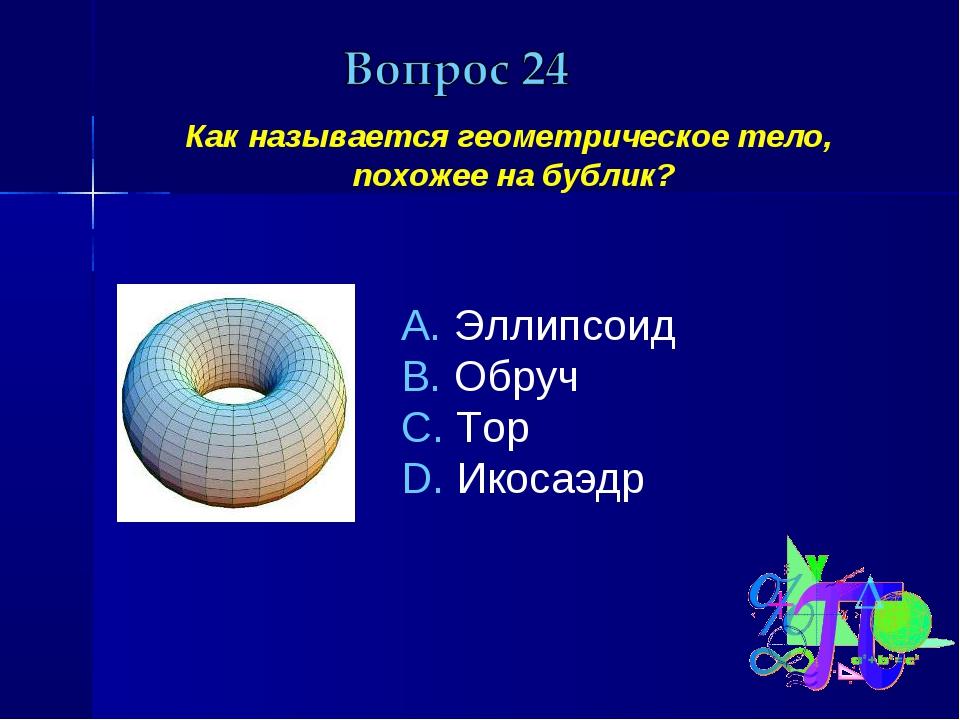 Как называется геометрическое тело, похожее на бублик? Эллипсоид Обруч Тор И...