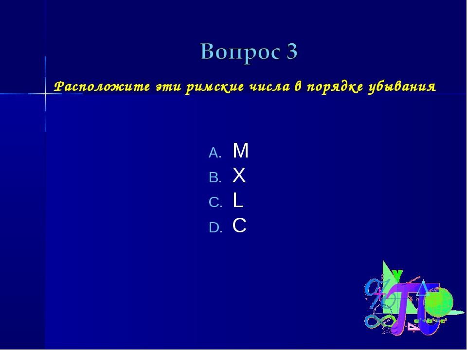 Расположите эти римские числа в порядке убывания M X L C