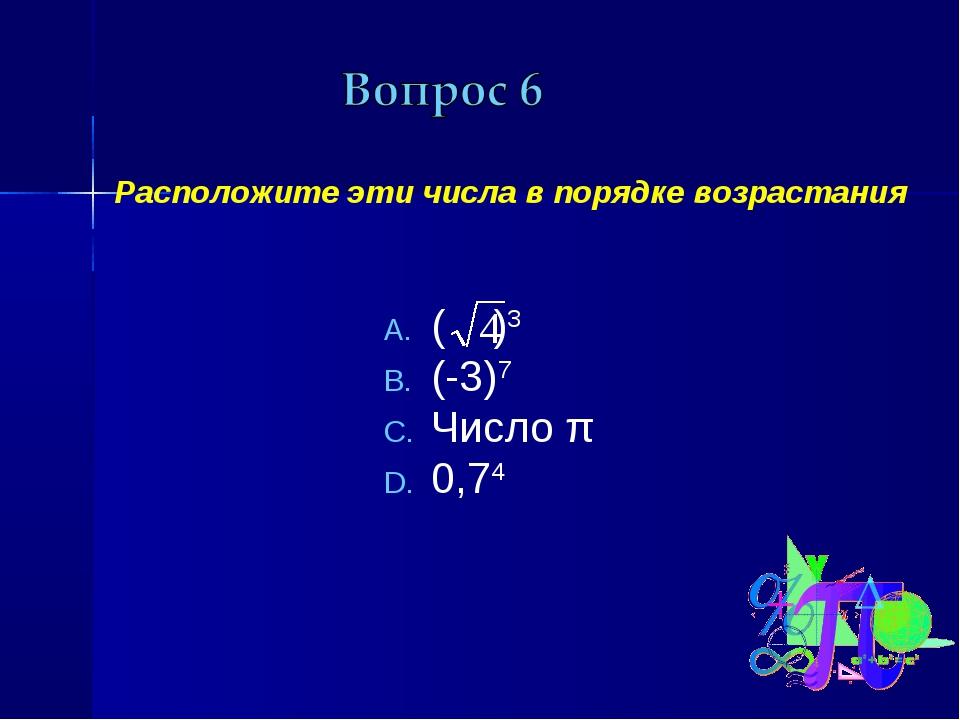 Расположите эти числа в порядке возрастания ( )3 (-3)7 Число π 0,74