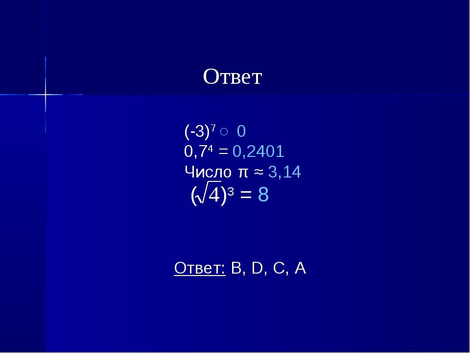 (-3)7 ˂ 0 0,74 = 0,2401 Число π ≈ 3,14 ( )3 = 8 Ответ: В, D, С, А Ответ