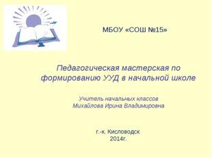 МБОУ «СОШ №15» Педагогическая мастерская по формированию УУД в начальной шко