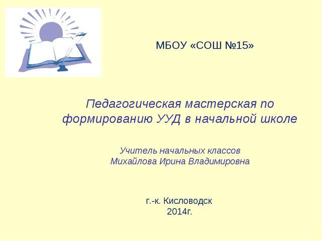 МБОУ «СОШ №15» Педагогическая мастерская по формированию УУД в начальной шко...