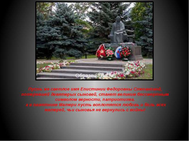 Пусть же светлое имя Епистинии Федоровны Степановой, потерявшей девятерых сын...