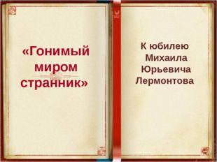 «Гонимый миром странник» К юбилею Михаила Юрьевича Лермонтова
