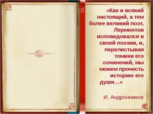 «Как и всякий настоящий, а тем более великий поэт, Лермонтов исповедовался в