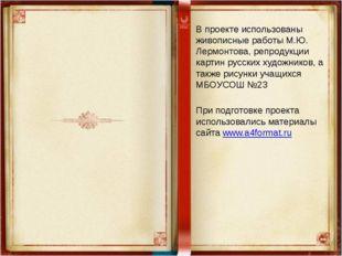 В проекте использованы живописные работы М.Ю. Лермонтова, репродукции картин