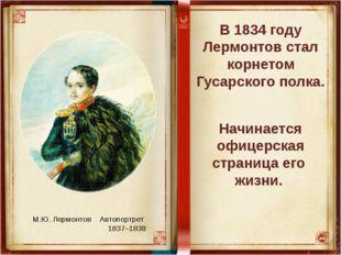 В 1834 году Лермонтов стал корнетом Гусарского полка. Начинается офицерская с