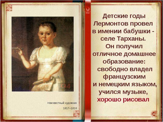 Неизвестный художник 1817–1818 Детские годы Лермонтов провел в имении бабушки...