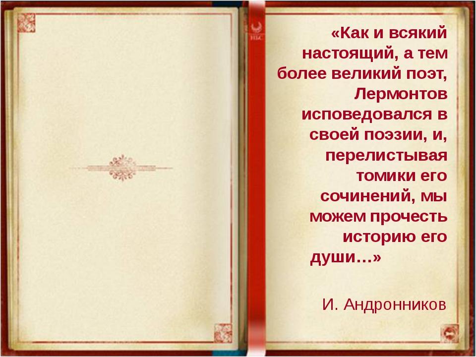 «Как и всякий настоящий, а тем более великий поэт, Лермонтов исповедовался в...