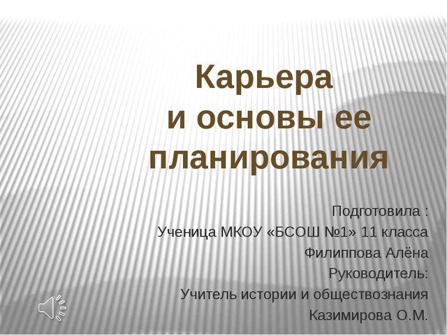 Подготовила : Ученица МКОУ «БСОШ №1» 11 класса Филиппова Алёна Руководитель:...