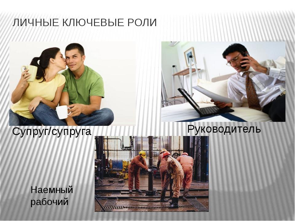 ЛИЧНЫЕ КЛЮЧЕВЫЕ РОЛИ  Супруг/супруга Руководитель Наемный рабочий