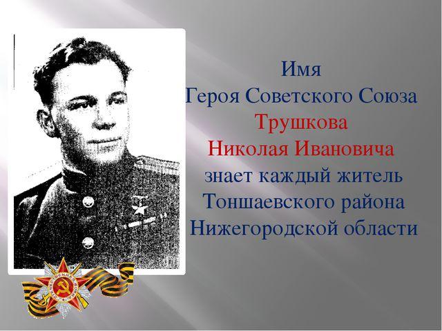 Имя Героя Советского Союза Трушкова Николая Ивановича знает каждый житель Тон...