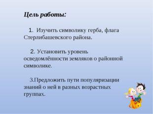 Цель работы: 1. Изучить символику герба, флага Стерлибашевского района. 2. Ус