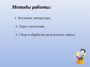 Методы работы: 1. Изучение литературы 2. Опрос населения 3. Сбор и обработка