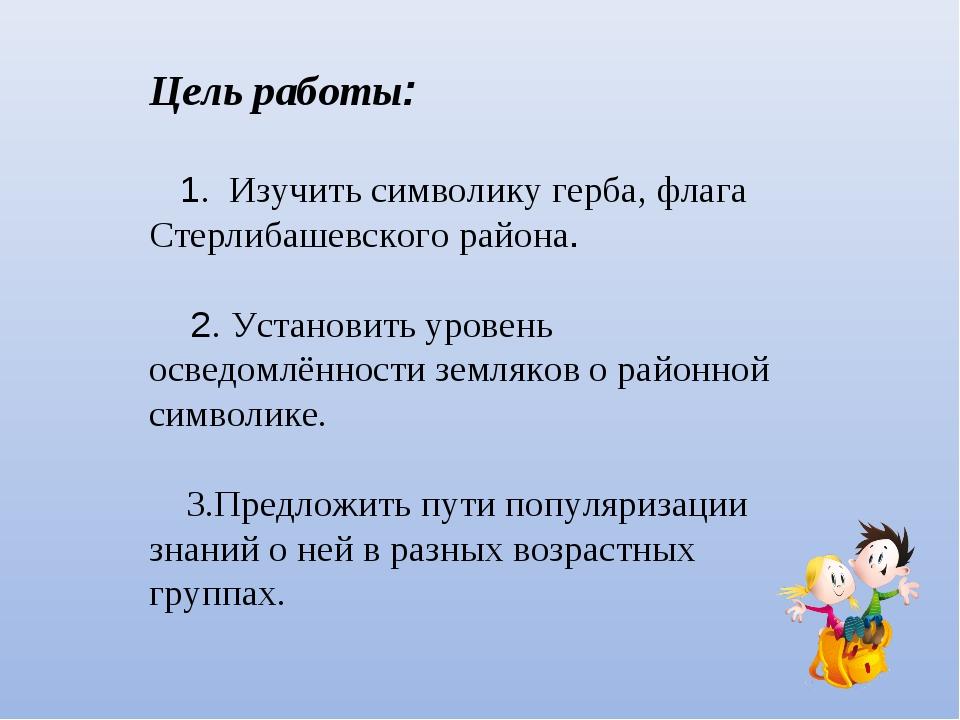 Цель работы: 1. Изучить символику герба, флага Стерлибашевского района. 2. Ус...