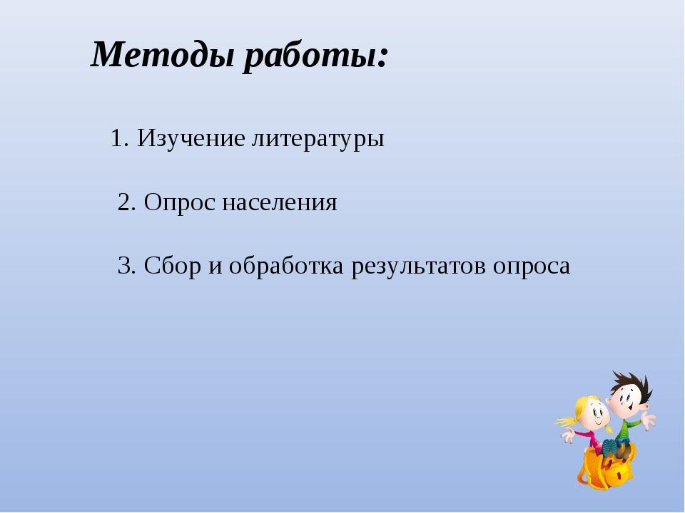 Методы работы: 1. Изучение литературы 2. Опрос населения 3. Сбор и обработка...